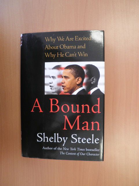 Steele, Shelby - A Bound Man. Why we are excited about Obama and why he can't win