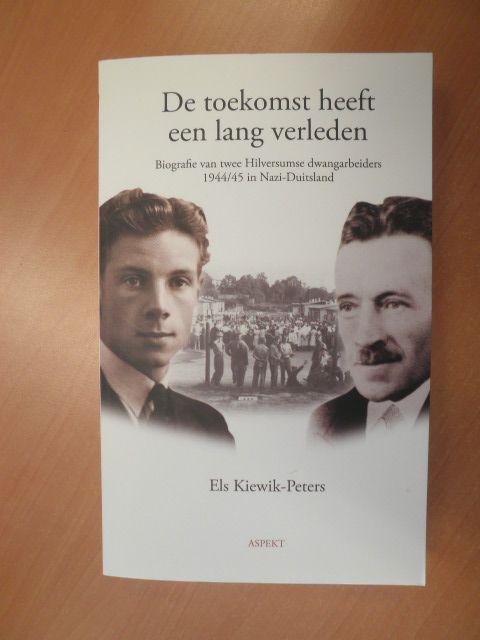 Kiewik-Peters, Els - De toekomst heeft een lang verleden. Biografie van twee Hilversumse dwangarbeiders 1944/45 in Nazi-Duitsland
